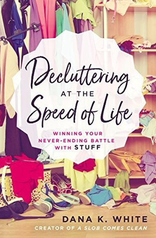 Sophia Rose Review: Decluttering at the Speed of Life: Winning Your Never-Ending Battle with Stuff by Dana K. White